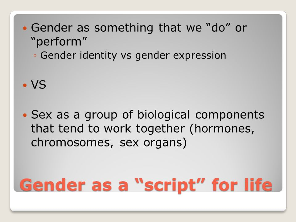 """Gender as a """"script"""" for life Gender as something that we """"do"""" or """"perform"""" ◦Gender identity vs gender expression VS Sex as a group of biological comp"""