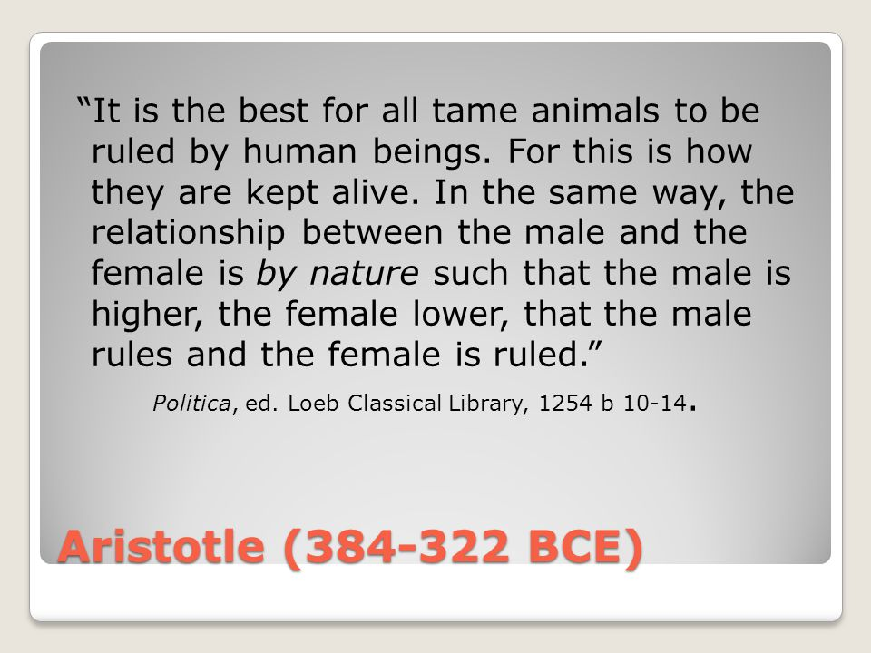 """Aristotle (384-322 BCE) """"It is the best for all tame animals to be ruled by human beings. For this is how they are kept alive. In the same way, the re"""