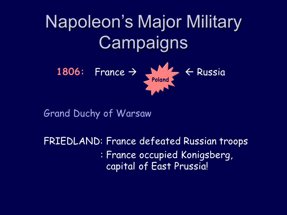 Napoleon's Major Military Campaigns Grand Duchy of Warsaw FRIEDLAND: France defeated Russian troops : France occupied Konigsberg, capital of East Prussia.