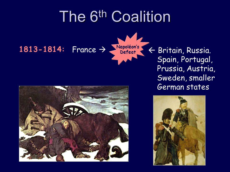 The 6 th Coalition  Britain, Russia. Spain, Portugal, Prussia, Austria, Sweden, smaller German states France  1813-1814: Napoléon's Defeat