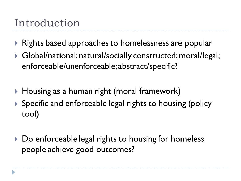 Introduction  Rights based approaches to homelessness are popular  Global/national; natural/socially constructed; moral/legal; enforceable/unenforce
