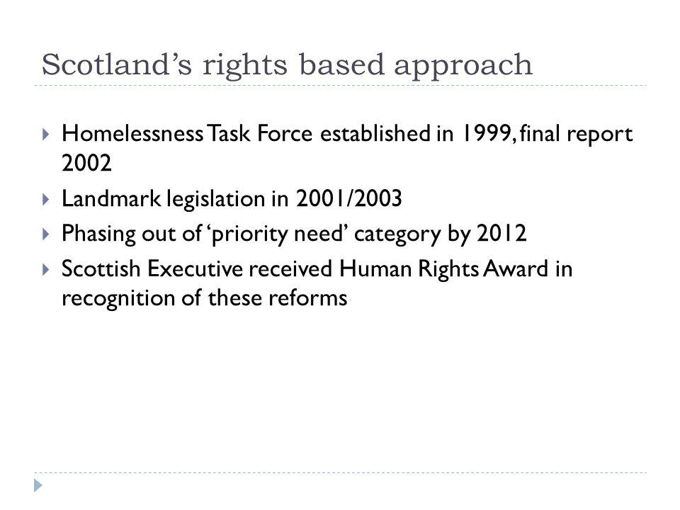 Scotland's rights based approach  Homelessness Task Force established in 1999, final report 2002  Landmark legislation in 2001/2003  Phasing out of 'priority need' category by 2012  Scottish Executive received Human Rights Award in recognition of these reforms