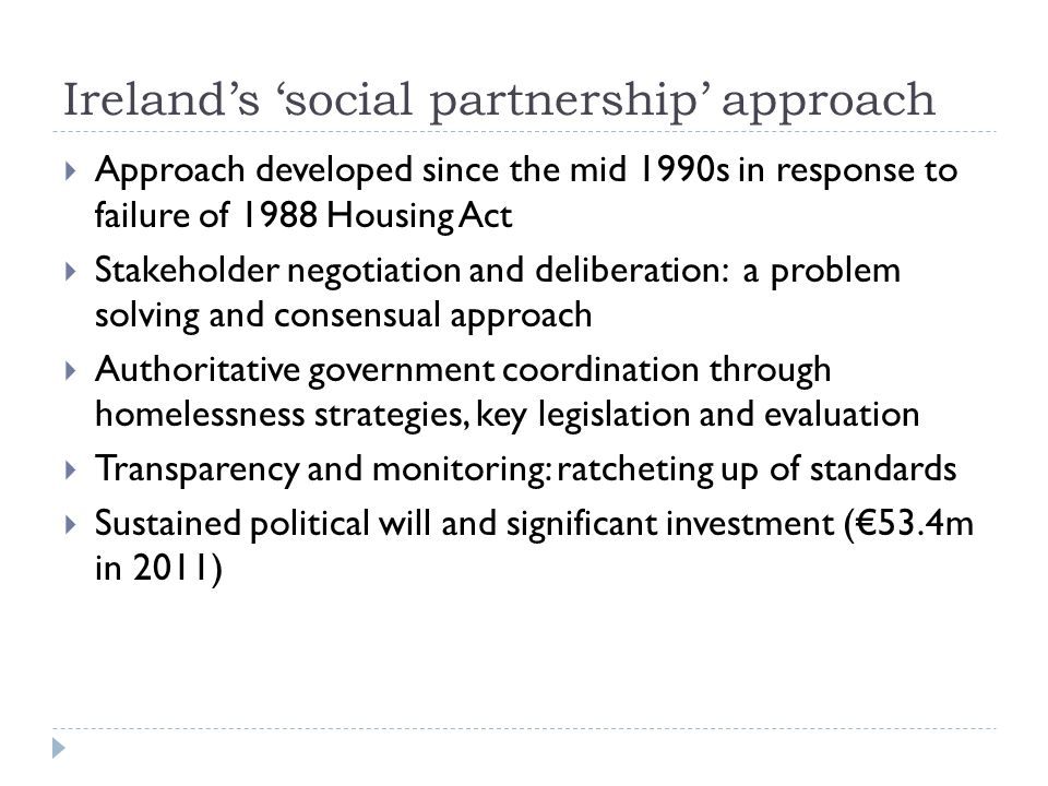 Ireland's 'social partnership' approach  Approach developed since the mid 1990s in response to failure of 1988 Housing Act  Stakeholder negotiation and deliberation: a problem solving and consensual approach  Authoritative government coordination through homelessness strategies, key legislation and evaluation  Transparency and monitoring: ratcheting up of standards  Sustained political will and significant investment (€53.4m in 2011)