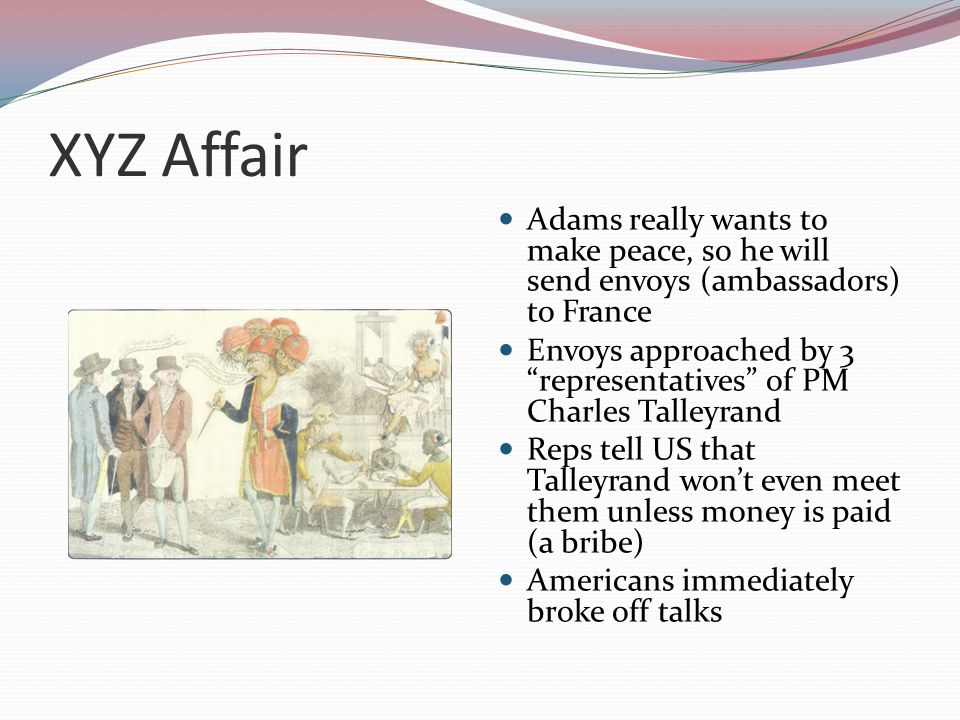XYZ Affair Adams really wants to make peace, so he will send envoys (ambassadors) to France Envoys approached by 3 representatives of PM Charles Talleyrand Reps tell US that Talleyrand won't even meet them unless money is paid (a bribe) Americans immediately broke off talks