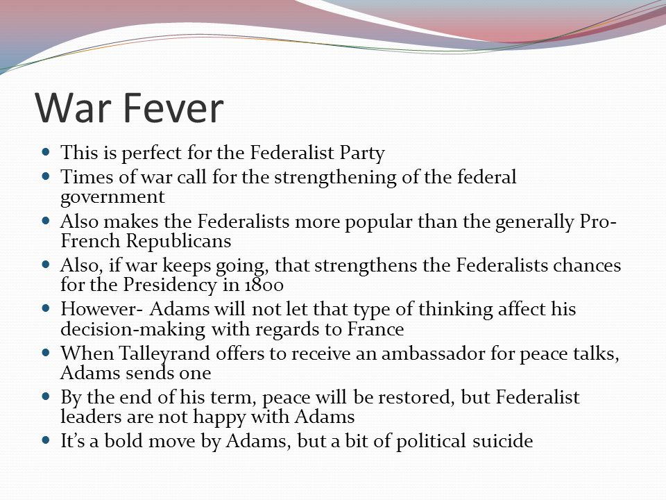 War Fever This is perfect for the Federalist Party Times of war call for the strengthening of the federal government Also makes the Federalists more popular than the generally Pro- French Republicans Also, if war keeps going, that strengthens the Federalists chances for the Presidency in 1800 However- Adams will not let that type of thinking affect his decision-making with regards to France When Talleyrand offers to receive an ambassador for peace talks, Adams sends one By the end of his term, peace will be restored, but Federalist leaders are not happy with Adams It's a bold move by Adams, but a bit of political suicide