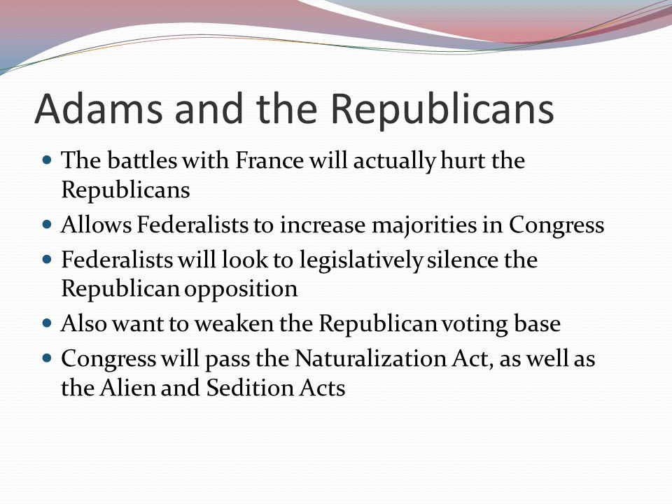 Adams and the Republicans The battles with France will actually hurt the Republicans Allows Federalists to increase majorities in Congress Federalists will look to legislatively silence the Republican opposition Also want to weaken the Republican voting base Congress will pass the Naturalization Act, as well as the Alien and Sedition Acts