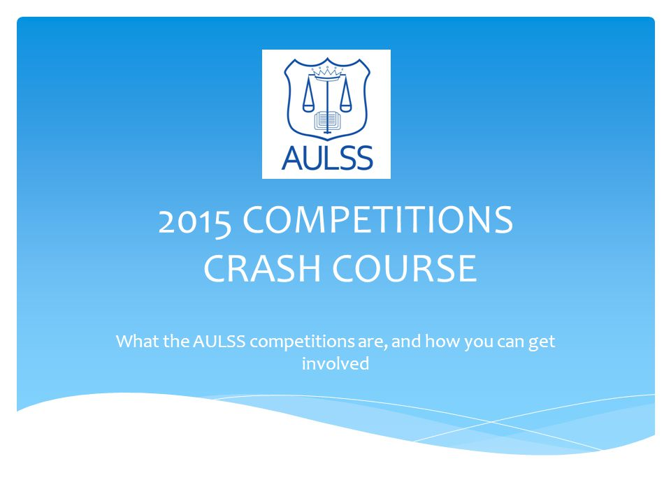 2015 COMPETITIONS CRASH COURSE What the AULSS competitions are, and how you can get involved