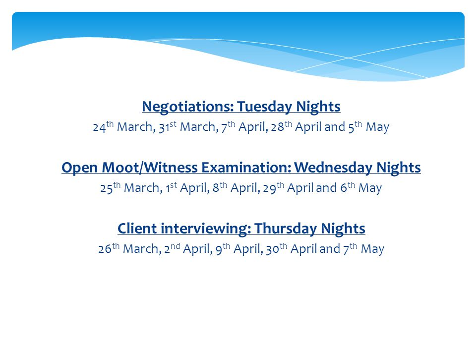 Negotiations: Tuesday Nights 24 th March, 31 st March, 7 th April, 28 th April and 5 th May Open Moot/Witness Examination: Wednesday Nights 25 th March, 1 st April, 8 th April, 29 th April and 6 th May Client interviewing: Thursday Nights 26 th March, 2 nd April, 9 th April, 30 th April and 7 th May
