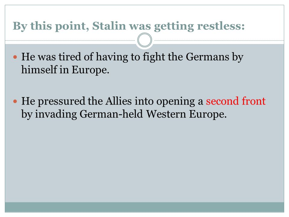 By this point, Stalin was getting restless: He was tired of having to fight the Germans by himself in Europe.