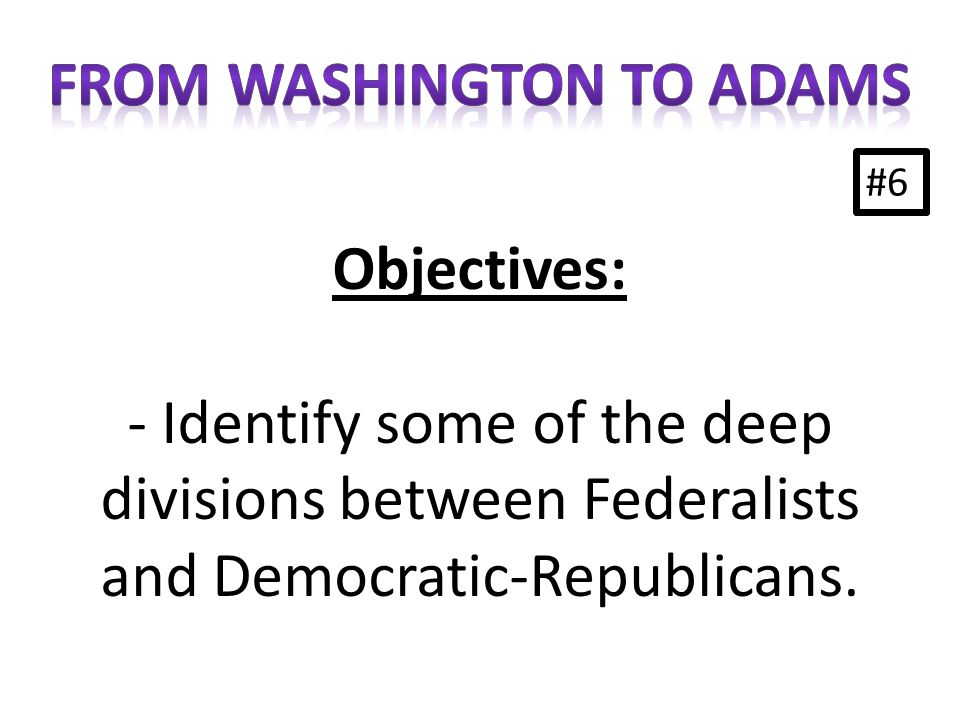 #6 Objectives: - Identify some of the deep divisions between Federalists and Democratic-Republicans.