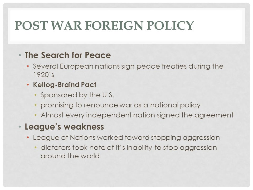 POST WAR FOREIGN POLICY The Search for Peace Several European nations sign peace treaties during the 1920's Kellog-Braind Pact Sponsored by the U.S. p