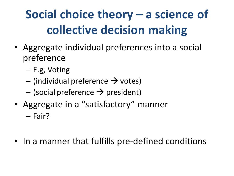 Social choice theory – a science of collective decision making Aggregate individual preferences into a social preference – E.g, Voting – (individual p
