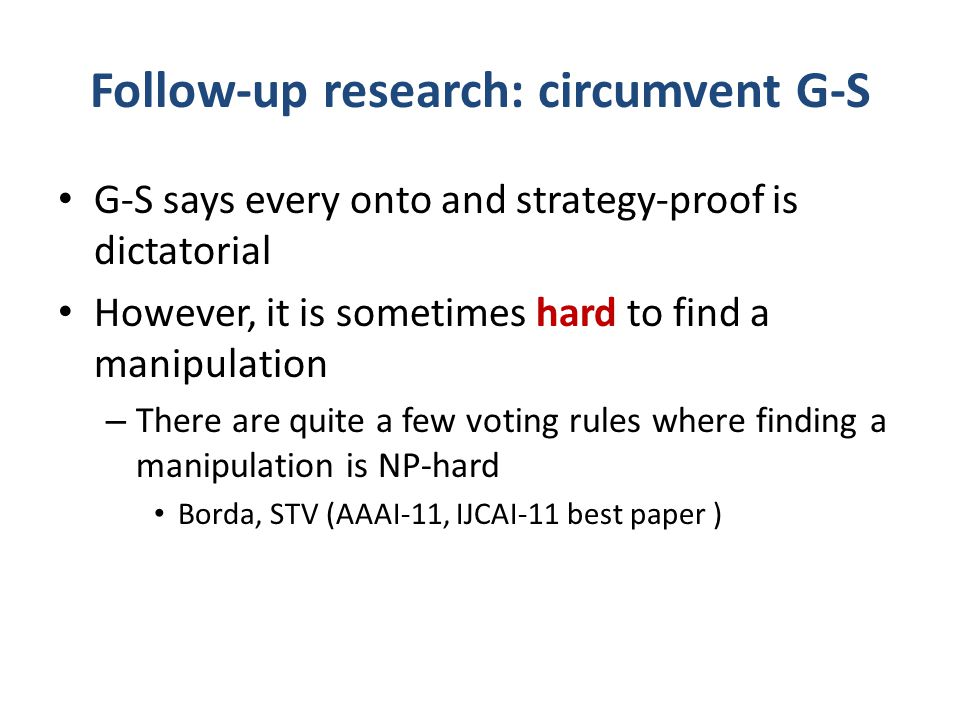 Follow-up research: circumvent G-S G-S says every onto and strategy-proof is dictatorial However, it is sometimes hard to find a manipulation – There are quite a few voting rules where finding a manipulation is NP-hard Borda, STV (AAAI-11, IJCAI-11 best paper )