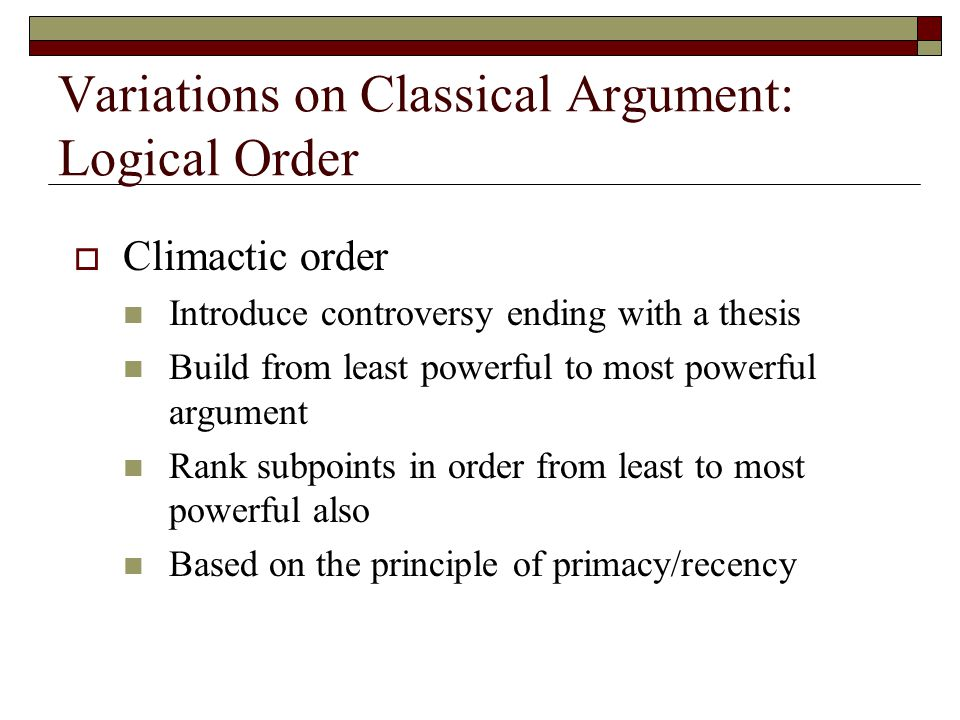 Variations on Classical Argument: Logical Order  Climactic order Introduce controversy ending with a thesis Build from least powerful to most powerfu