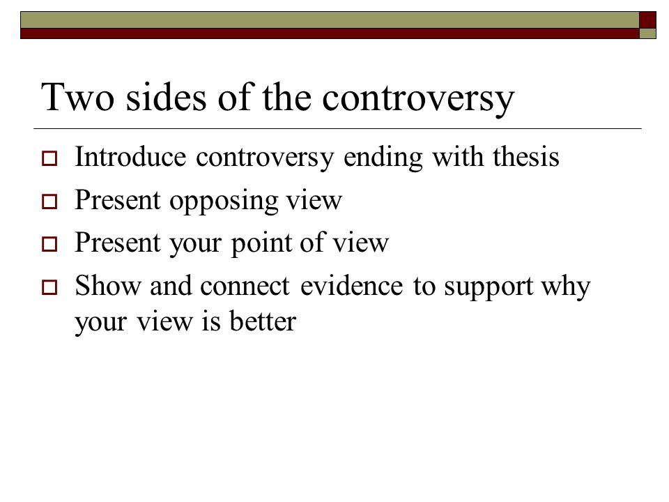 Two sides of the controversy  Introduce controversy ending with thesis  Present opposing view  Present your point of view  Show and connect eviden