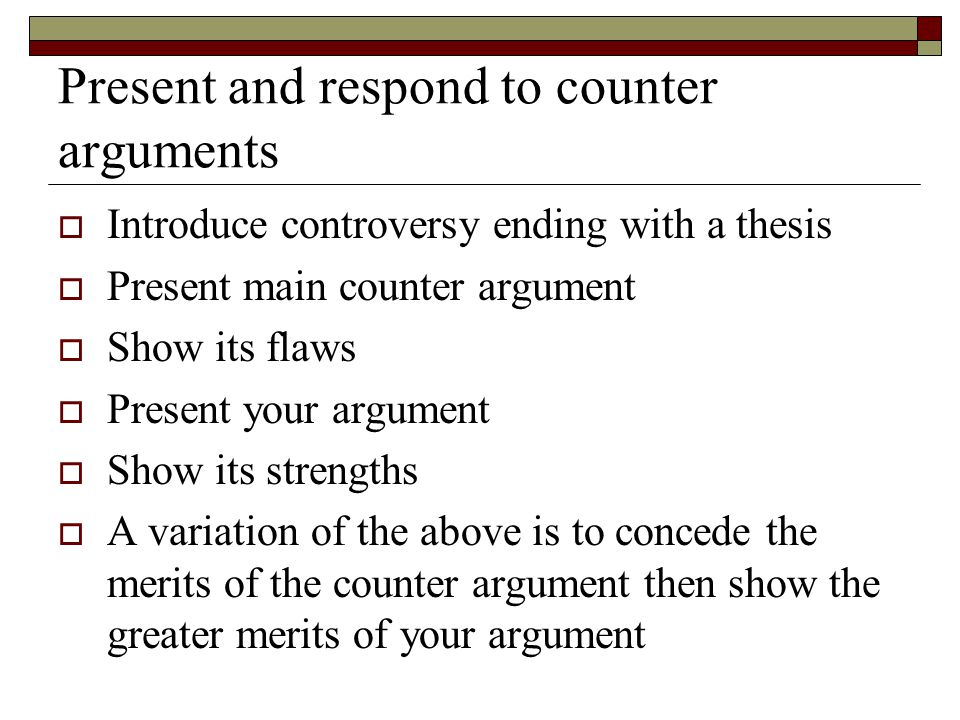 Present and respond to counter arguments  Introduce controversy ending with a thesis  Present main counter argument  Show its flaws  Present your