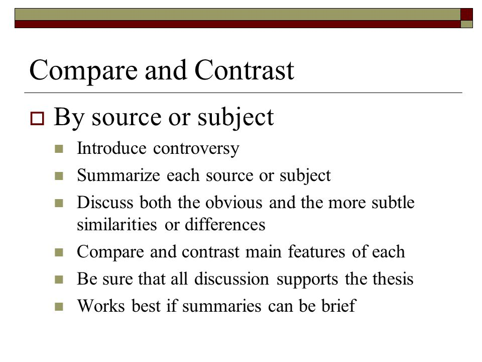 Compare and Contrast  By source or subject Introduce controversy Summarize each source or subject Discuss both the obvious and the more subtle simila