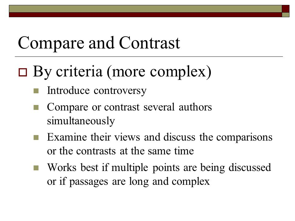 Compare and Contrast  By criteria (more complex) Introduce controversy Compare or contrast several authors simultaneously Examine their views and dis