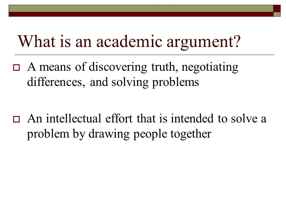 What is an academic argument?  A means of discovering truth, negotiating differences, and solving problems  An intellectual effort that is intended