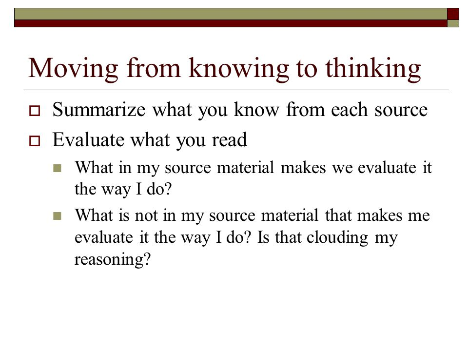 Moving from knowing to thinking  Summarize what you know from each source  Evaluate what you read What in my source material makes we evaluate it th