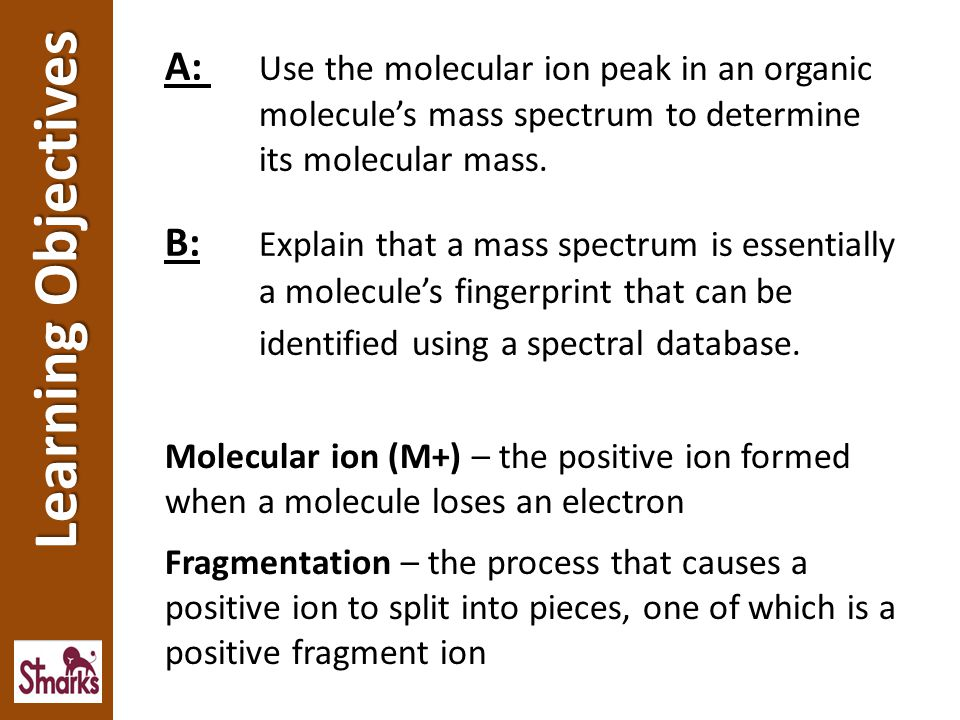 When an organic compound is placed in a mass spectrometer, some molecules lose an electron and are ionised.