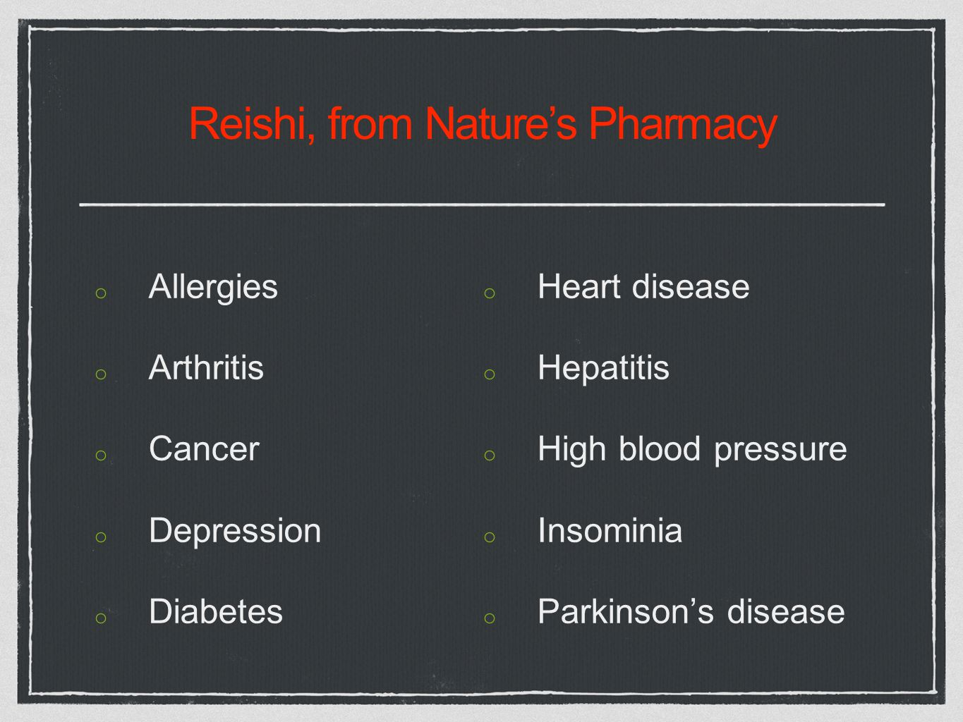 Reishi, from Nature's Pharmacy o Allergies o Arthritis o Cancer o Depression o Diabetes o Heart disease o Hepatitis o High blood pressure o Insominia o Parkinson's disease