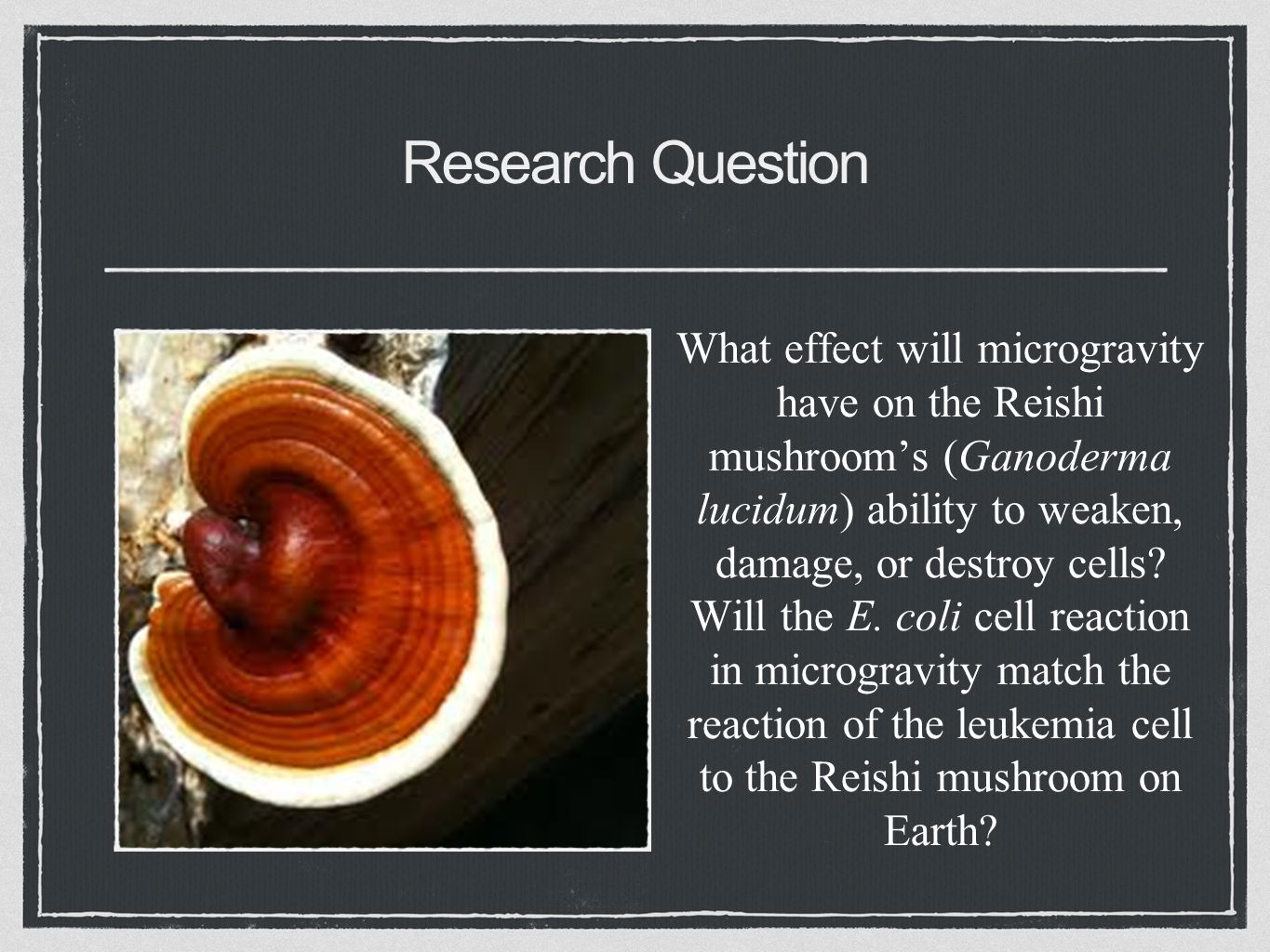 Research Question What effect will microgravity have on the Reishi mushroom's (Ganoderma lucidum) ability to weaken, damage, or destroy cells.