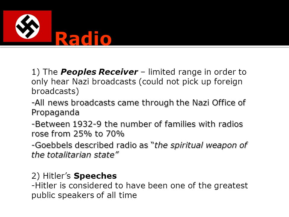 1) The Peoples Receiver – limited range in order to only hear Nazi broadcasts (could not pick up foreign broadcasts) -All news broadcasts came through the Nazi Office of Propaganda -Between the number of families with radios rose from 25% to 70% -Goebbels described radio as the spiritual weapon of the totalitarian state 2) Hitler's Speeches -Hitler is considered to have been one of the greatest public speakers of all time