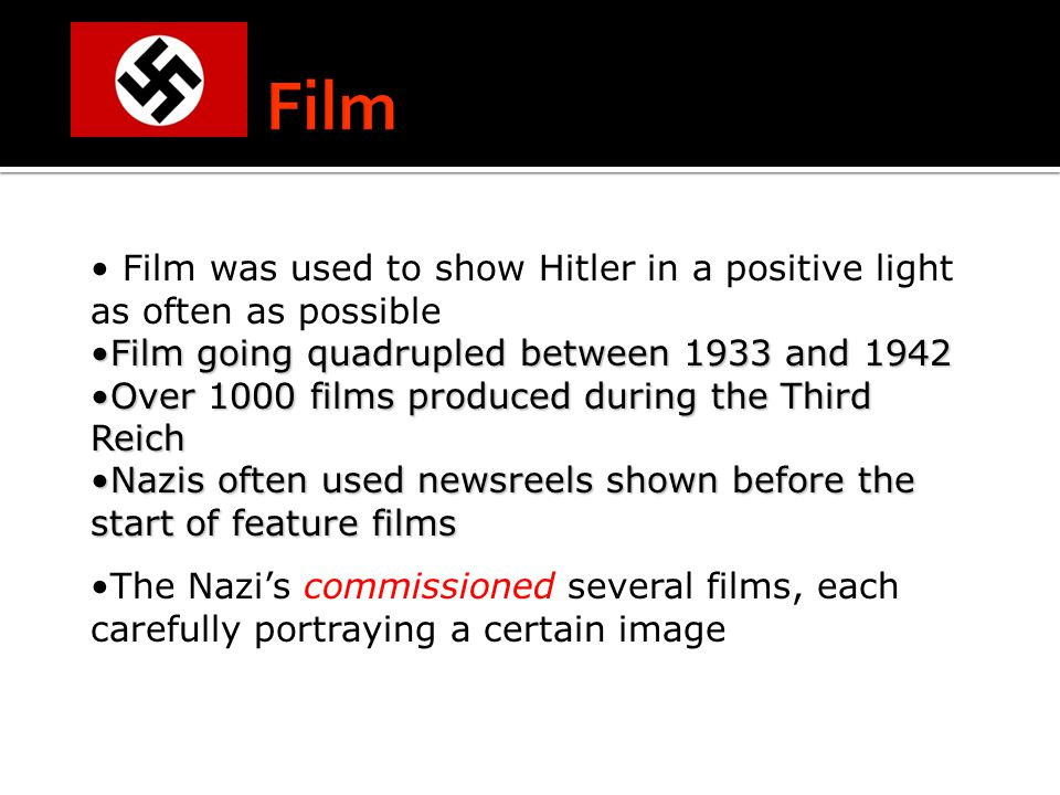 Film was used to show Hitler in a positive light as often as possible Film going quadrupled between 1933 and 1942Film going quadrupled between 1933 and 1942 Over 1000 films produced during the Third ReichOver 1000 films produced during the Third Reich Nazis often used newsreels shown before the start of feature filmsNazis often used newsreels shown before the start of feature films The Nazi's commissioned several films, each carefully portraying a certain image