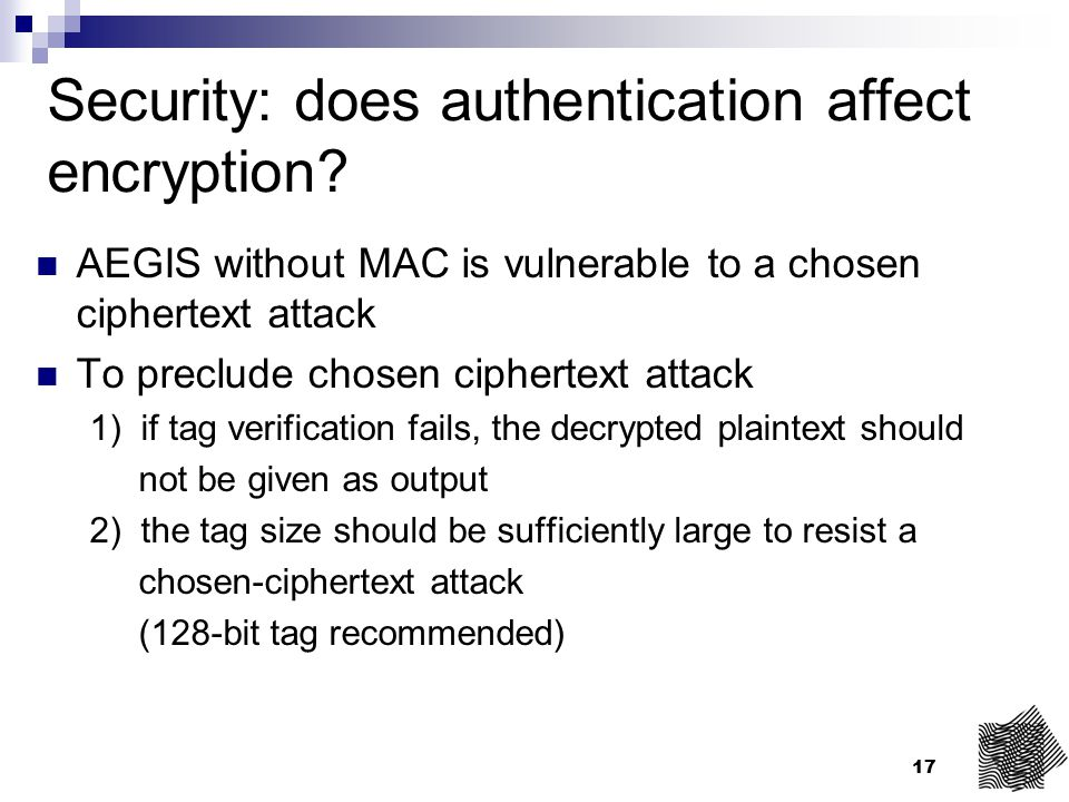 17 Security: does authentication affect encryption? AEGIS without MAC is vulnerable to a chosen ciphertext attack To preclude chosen ciphertext attack