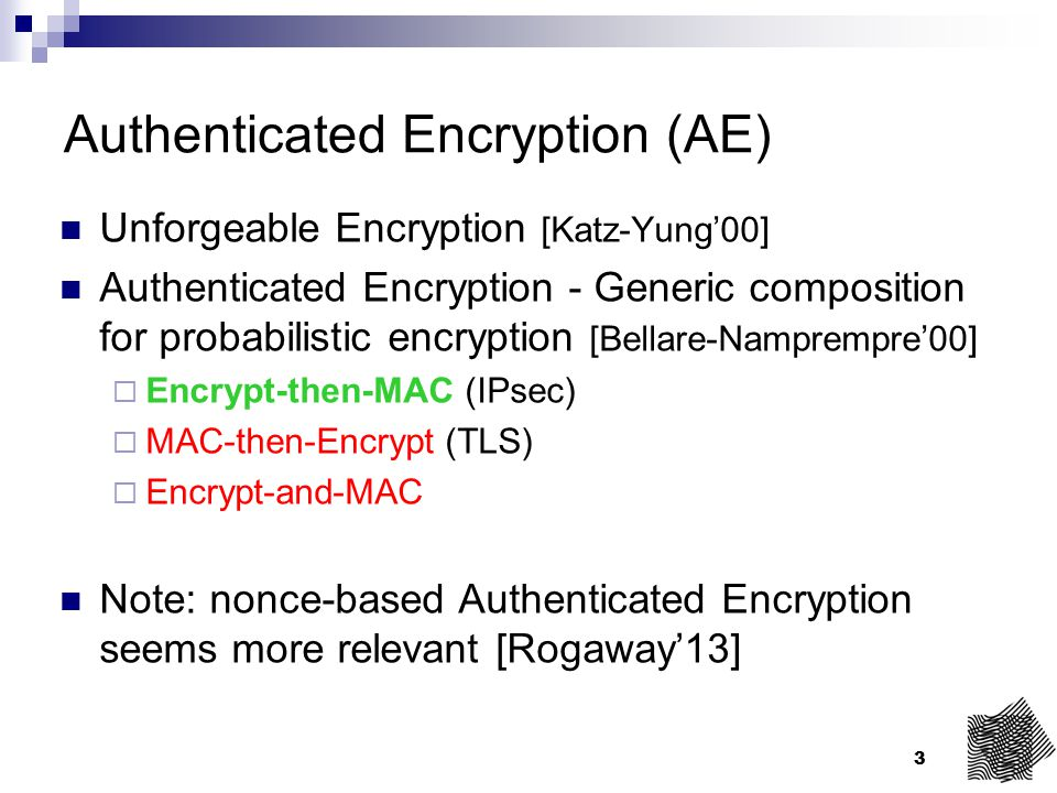 3 Authenticated Encryption (AE) Unforgeable Encryption [Katz-Yung'00] Authenticated Encryption - Generic composition for probabilistic encryption [Bel