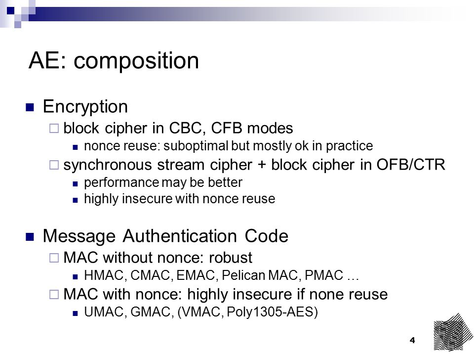 4 AE: composition Encryption  block cipher in CBC, CFB modes nonce reuse: suboptimal but mostly ok in practice  synchronous stream cipher + block ci