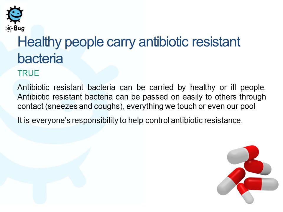 Healthy people carry antibiotic resistant bacteria TRUE Antibiotic resistant bacteria can be carried by healthy or ill people. Antibiotic resistant ba