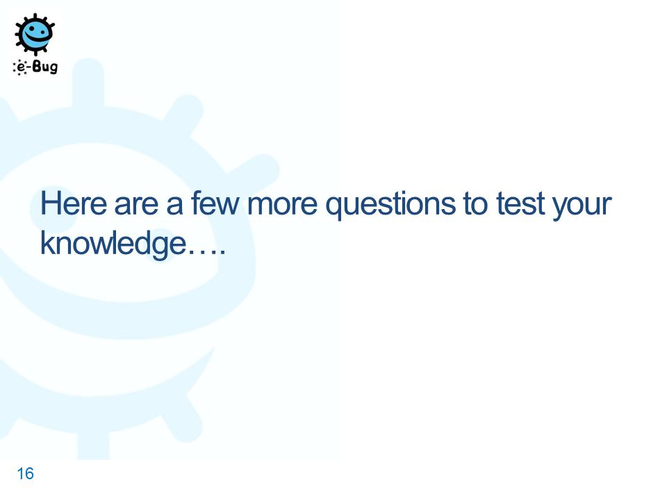 Here are a few more questions to test your knowledge…. 16