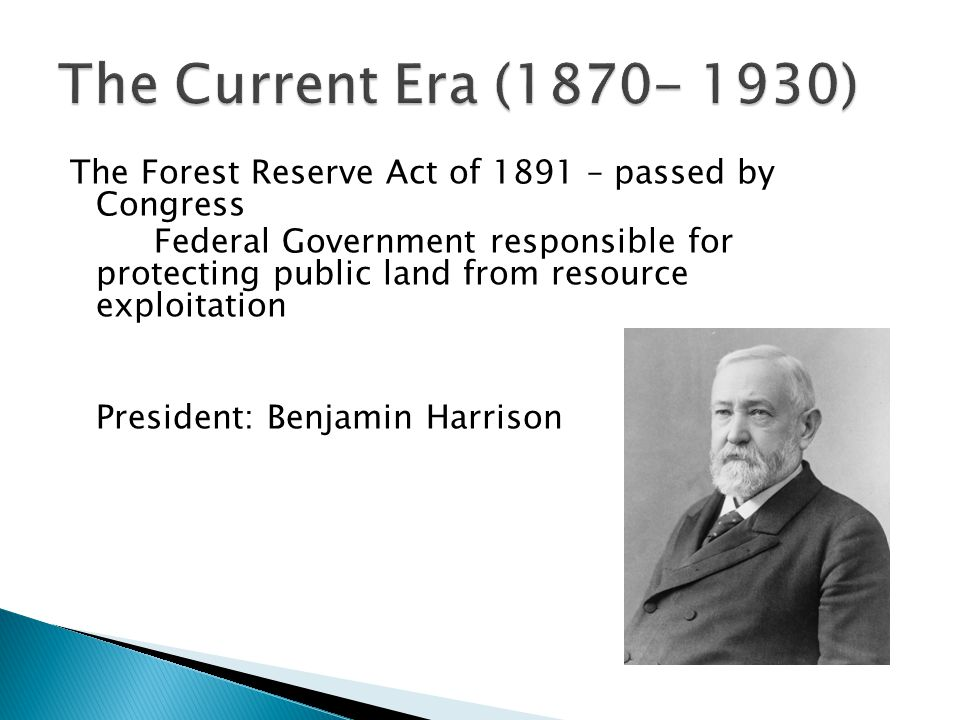 The Forest Reserve Act of 1891 – passed by Congress Federal Government responsible for protecting public land from resource exploitation President: Benjamin Harrison