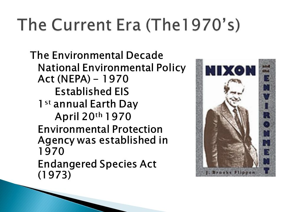 The Environmental Decade National Environmental Policy Act (NEPA) - 1970 Established EIS 1 st annual Earth Day April 20 th 1970 Environmental Protection Agency was established in 1970 Endangered Species Act (1973)
