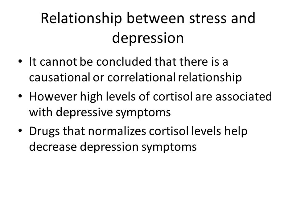 Relationship between stress and depression It cannot be concluded that there is a causational or correlational relationship However high levels of cortisol are associated with depressive symptoms Drugs that normalizes cortisol levels help decrease depression symptoms