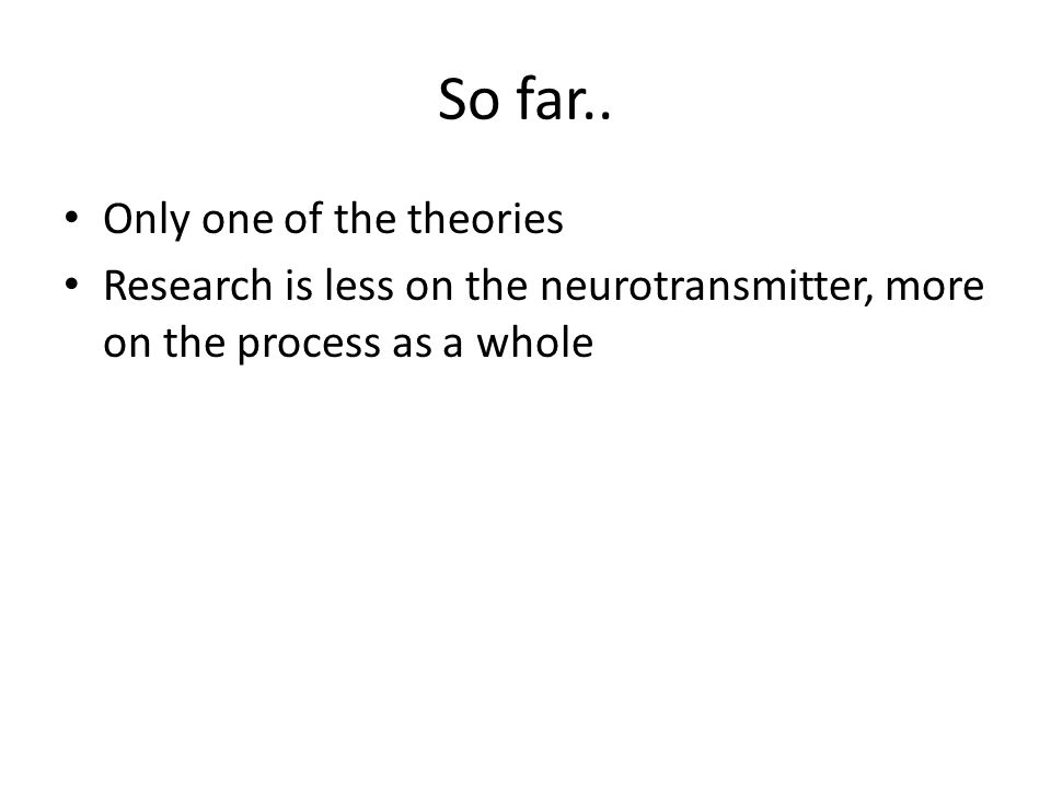 So far.. Only one of the theories Research is less on the neurotransmitter, more on the process as a whole