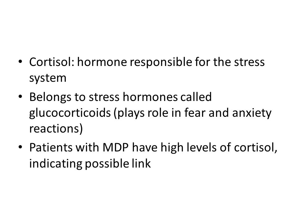 Cortisol: hormone responsible for the stress system Belongs to stress hormones called glucocorticoids (plays role in fear and anxiety reactions) Patients with MDP have high levels of cortisol, indicating possible link