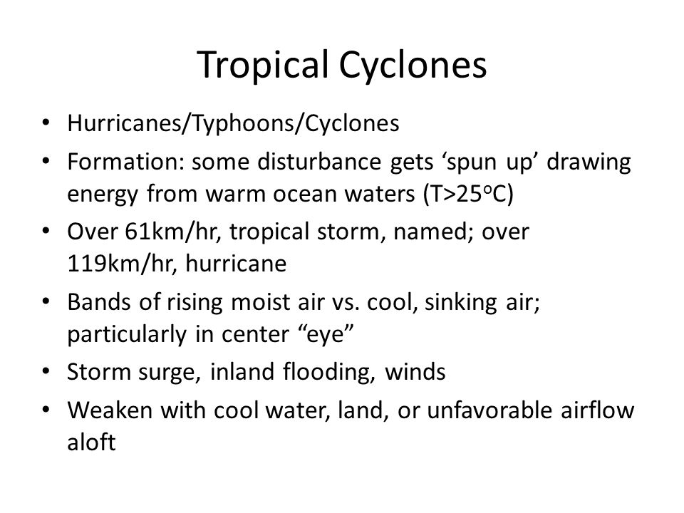 Tropical Cyclones Hurricanes/Typhoons/Cyclones Formation: some disturbance gets 'spun up' drawing energy from warm ocean waters (T>25 o C) Over 61km/h