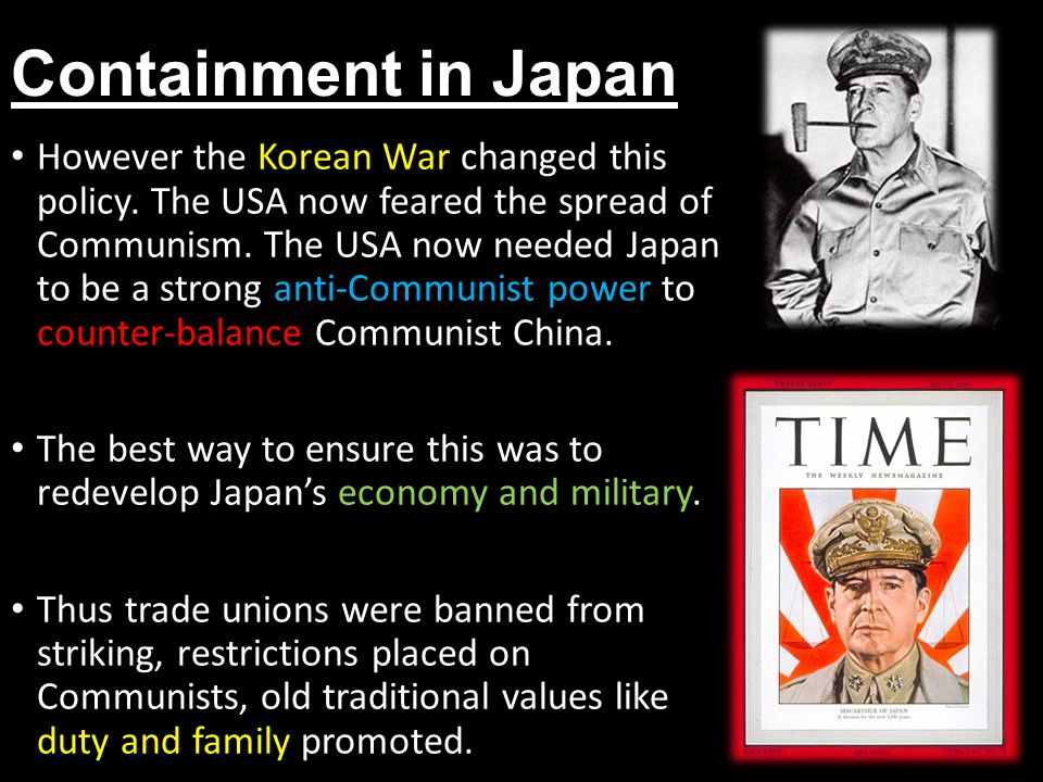 Containment in Japan The Zaibatsu Corporations were allowed to re- form and a 'red purge' was announced which eliminated 1000s of left-wing officials from government.