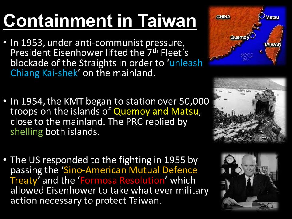 Containment in Taiwan In 1953, under anti-communist pressure, President Eisenhower lifted the 7 th Fleet's blockade of the Straights in order to 'unleash Chiang Kai-shek' on the mainland.