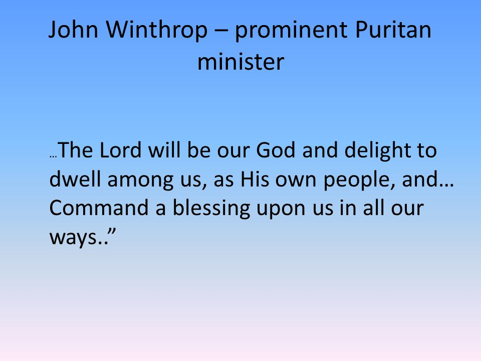 John Winthrop – prominent Puritan minister … The Lord will be our God and delight to dwell among us, as His own people, and… Command a blessing upon us in all our ways..