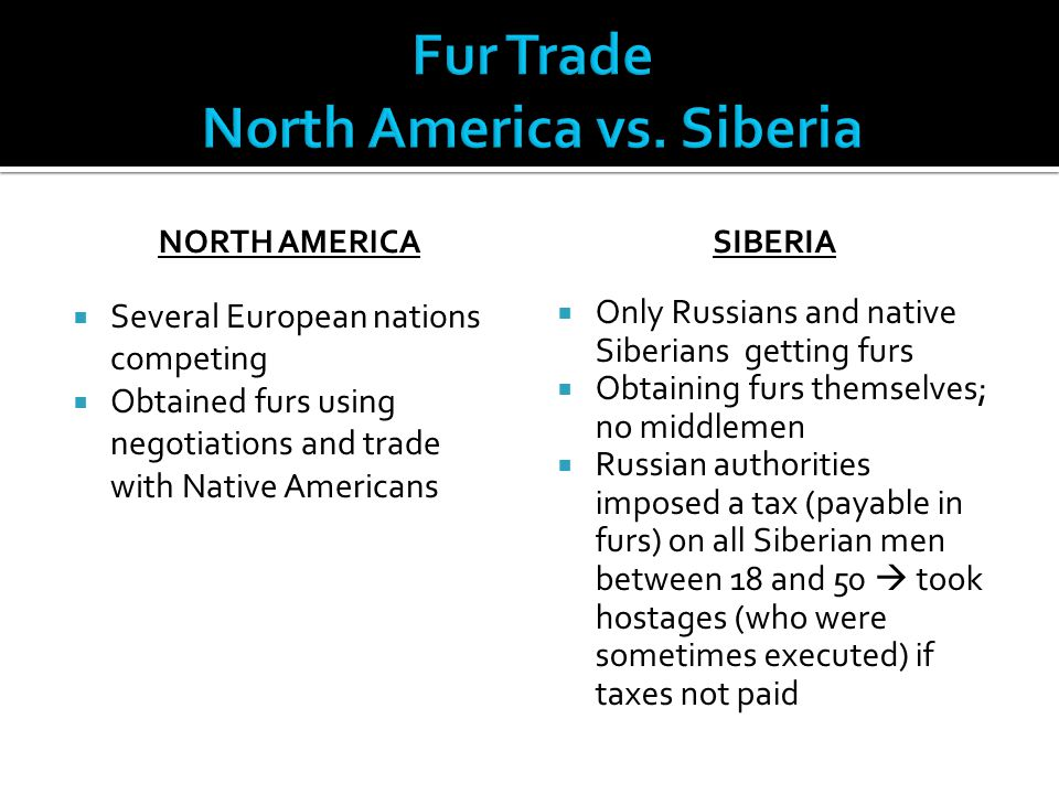 NORTH AMERICA  Several European nations competing  Obtained furs using negotiations and trade with Native Americans SIBERIA  Only Russians and nati