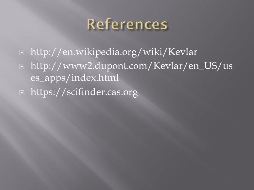  http://en.wikipedia.org/wiki/Kevlar  http://www2.dupont.com/Kevlar/en_US/us es_apps/index.html  https://scifinder.cas.org
