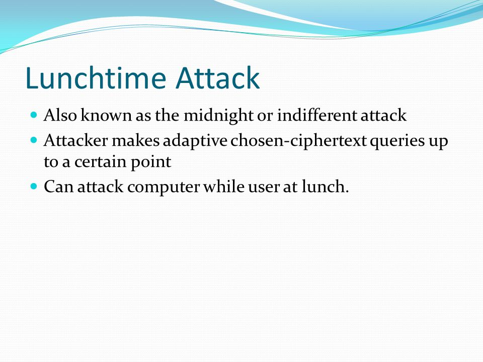 Lunchtime Attack Also known as the midnight or indifferent attack Attacker makes adaptive chosen-ciphertext queries up to a certain point Can attack computer while user at lunch.