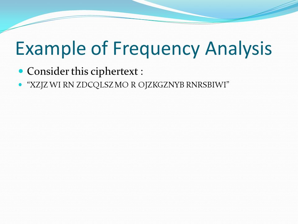 "Example of Frequency Analysis Consider this ciphertext : ""XZJZ WI RN ZDCQLSZ MO R OJZKGZNYB RNRSBIWI"""