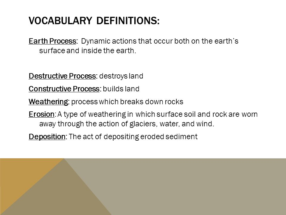VOCABULARY DEFINITIONS: Earth Process: Dynamic actions that occur both on the earth's surface and inside the earth. Destructive Process: destroys land