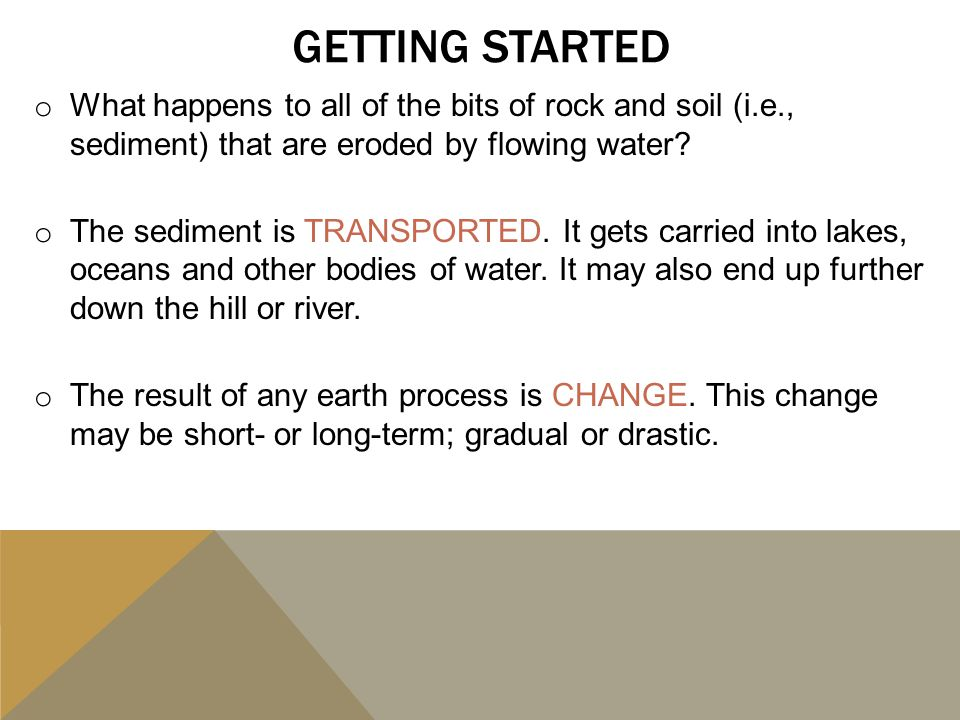 GETTING STARTED o What happens to all of the bits of rock and soil (i.e., sediment) that are eroded by flowing water? o The sediment is TRANSPORTED. I