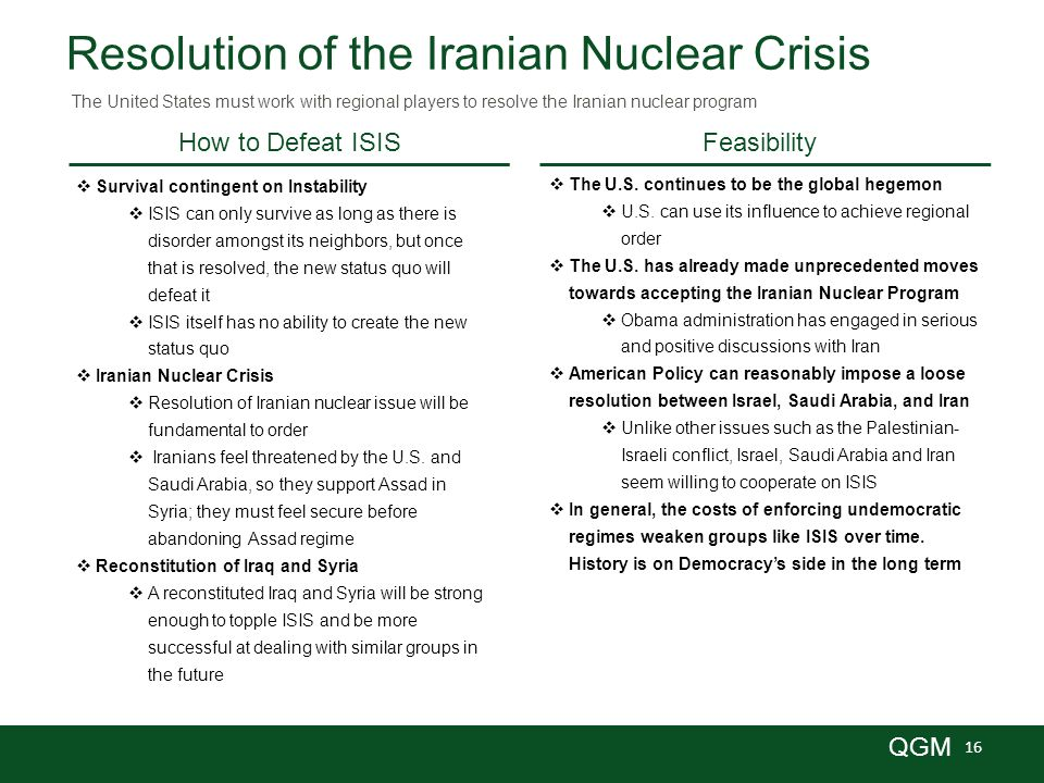 16 QGM Resolution of the Iranian Nuclear Crisis  Survival contingent on Instability  ISIS can only survive as long as there is disorder amongst its neighbors, but once that is resolved, the new status quo will defeat it  ISIS itself has no ability to create the new status quo  Iranian Nuclear Crisis  Resolution of Iranian nuclear issue will be fundamental to order  Iranians feel threatened by the U.S.